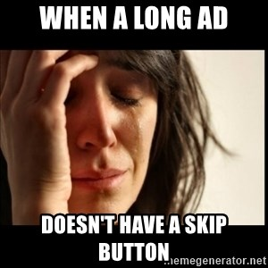 First World Problems - when a long ad doesn't have a skip button