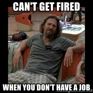The Dude - Can't get fired when you don't have a job