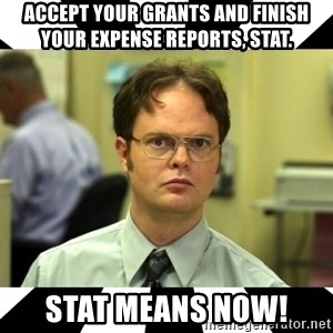 Dwight from the Office - Accept your grants and finish your expense reports, stat. STAT MEANS NOW!