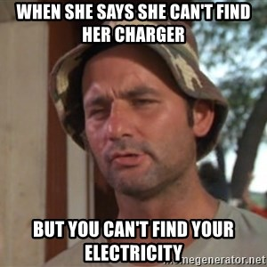 So I got that going on for me, which is nice - When she says she can't find her charger but you can't find your electricity