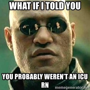 What if I told you / Matrix Morpheus - What if I told you  You probably weren't an ICU RN