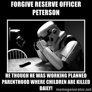 Sad Trooper - Forgive Reserve Officer Peterson He Though He Was Working Planned Parenthood where Children Are Killed Daily!