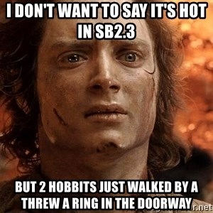 Frodo  - I don't want to say it's hot in SB2.3  But 2 hobbits just walked by a threw a ring in the doorway