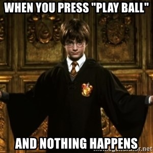 """Harry Potter Come At Me Bro - When you press """"play ball"""" And nothing happens"""