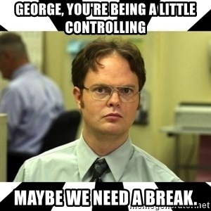 Dwight from the Office - George, you're being a little controlling Maybe we need a break.