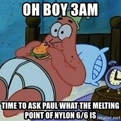 Patrick Star 3 am - oh boy 3am time to ask paul what the melting point of nylon 6/6 is