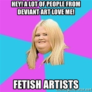 Fat Girl - hey! a lot of people from deviant art love me! FETISH ARTISTS