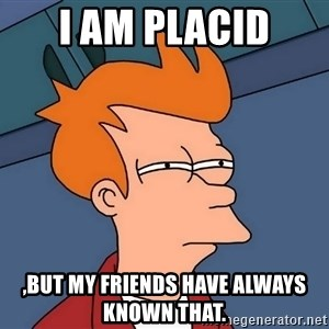 Futurama Fry - I am placid ,but my friends have always known that.