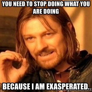 One Does Not Simply - You need to stop doing what you are doing because i am exasperated.