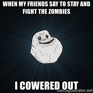 Forever Alone - When my friends say to stay and fight the zombies I cowered out