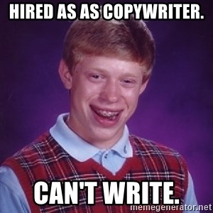 Bad Luck Brian - Hired as as copywriter. Can't write.