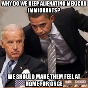Obama Biden Concerned - Why do we keep alienating Mexican immigrants? We should make them feel at home for once