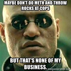 What If I Told You - Maybe don't do meth and throw rocks at cops But that's none of my business.