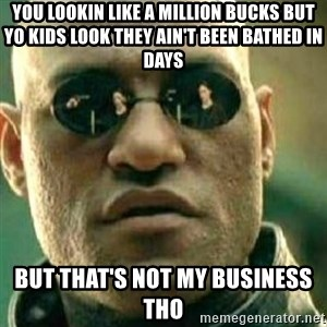 What If I Told You - You lookin like a million bucks but yo kids look they ain't been bathed in days but that's not my business tho