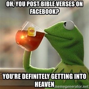 Kermit The Frog Drinking Tea - oh, you post bible verses on facebook? you're definitely getting into heaven