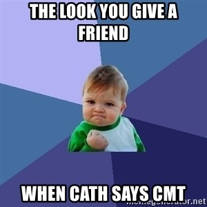 Success Kid - The look you give a friend when Cath says CMT