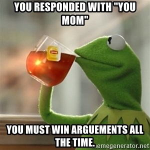 """Kermit The Frog Drinking Tea - you responded with """"you mom"""" you must win arguements all the time."""