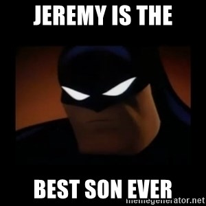 Disapproving Batman - Jeremy is the Best Son Ever