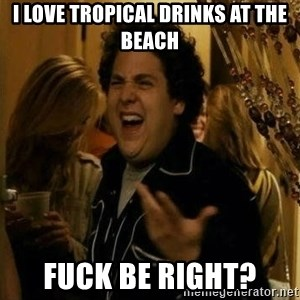 Fuck me right - I love tropical drinks at the beach Fuck be right?