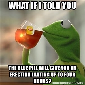 Kermit The Frog Drinking Tea - what if I told you the blue pill will give you an erection lasting up to four hours?