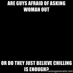 Blank Black - ARE GUYS AFRAID OF ASKING WOMAN OUT  OR DO THEY JUST BELIEVE CHILLING IS ENOUGH?