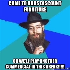 Jewish Dude - come to bobs discount furniture or we'll play another commercial in this break!!!!!