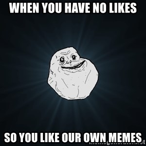 Forever Alone - when you have no likes so you like our own memes