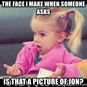 O SEA,QUÉ PEDO MEM - The face I make when someone asks Is that a picture of Jon?