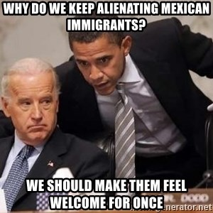 Obama Biden Concerned - Why do we keep alienating Mexican immigrants? We should make them feel welcome for once
