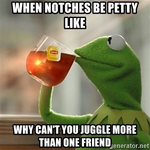Kermit The Frog Drinking Tea - When notches be petty like  Why can't you juggle more than one friend