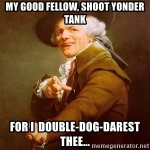 Joseph Ducreux - My good fellow, shoot yonder tank For I  double-dog-darest thee...