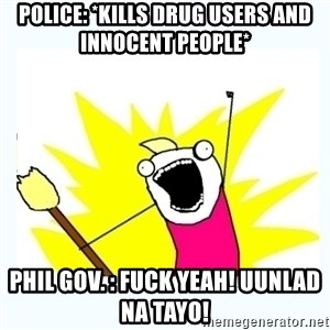 All the things - Police: *kills drug users and innocent people* Phil Gov. : FUCK YEAH! Uunlad na tayo!