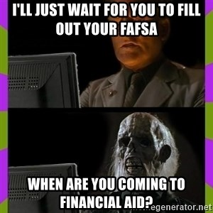 ill just wait here - I'll just wait for you to fill out your FAFSA When are you coming to Financial aid?