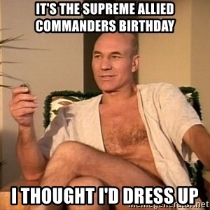 Sexual Picard - IT'S THE SUPREME ALLIED COMMANDERS BIRTHDAY I THOUGHT I'D DRESS UP