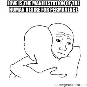 I know that feel bro blank - Love is the manifestation of the human desire for permanence