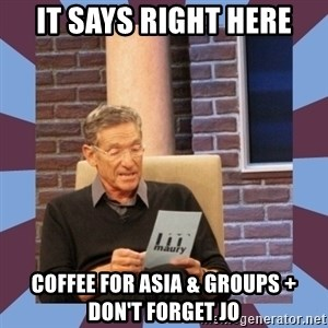 maury povich lol - it says right here coffee for asia & groups + don't forget Jo