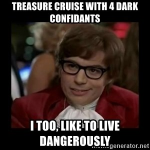 Dangerously Austin Powers - Treasure Cruise with 4 Dark Confidants I too, like to live dangerously