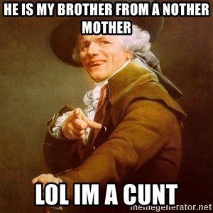 Joseph Ducreux - he is my brother from a nother mother lol im a cunt