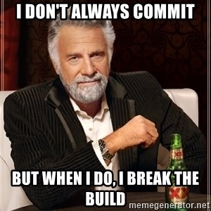 The Most Interesting Man In The World - I don't always commit But when I do, I break the build