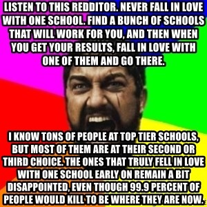 sparta - LISTEN TO THIS REDDITOR. NEVER FALL IN LOVE WITH ONE SCHOOL. FIND A BUNCH OF SCHOOLS THAT WILL WORK FOR YOU, AND THEN WHEN YOU GET YOUR RESULTS, FALL IN LOVE WITH ONE OF THEM AND GO THERE. I KNOW TONS OF PEOPLE AT TOP TIER SCHOOLS, BUT MOST OF THEM ARE AT THEIR SECOND OR THIRD CHOICE. THE ONES THAT TRULY FELL IN LOVE WITH ONE SCHOOL EARLY ON REMAIN A BIT DISAPPOINTED, EVEN THOUGH 99.9 PERCENT OF PEOPLE WOULD KILL TO BE WHERE THEY ARE NOW.