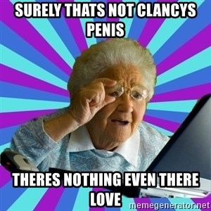 old lady - Surely thats not clancys penis Theres nothing even there love