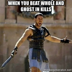 GLADIATOR - When you beat whole and ghost in kills