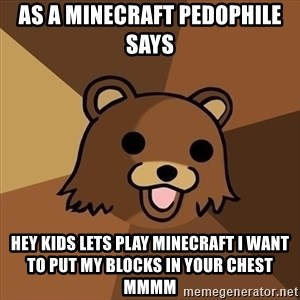 Pedobear - as a minecraft pedophile says  hEy Kids lets play minecraft i want to put my blocks in your chest mmmm