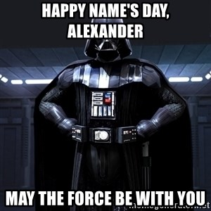 Darth Vader - Happy name's day, Alexander May the force be with you