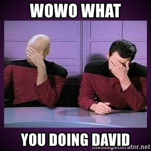 Double Facepalm - Wowo what  you doing david