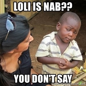 Skeptical 3rd World Kid - Loli is nab?? you don't say