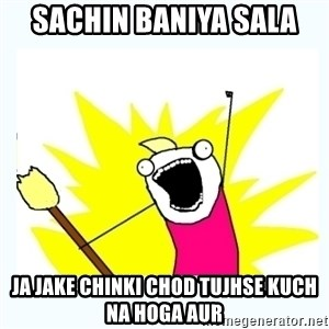 All the things - Sachin Baniya Sala JA Jake chinki chod tujhse kuch na hoga aur