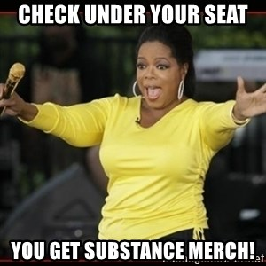 Overly-Excited Oprah!!!  - check under your seat you get substance merch!