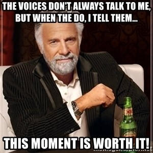 The Most Interesting Man In The World - The voices don't always talk to me, but when the do, I tell them... THIS MOMENT IS WORTH IT!
