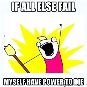 All the things - If all else fail myself have power to die